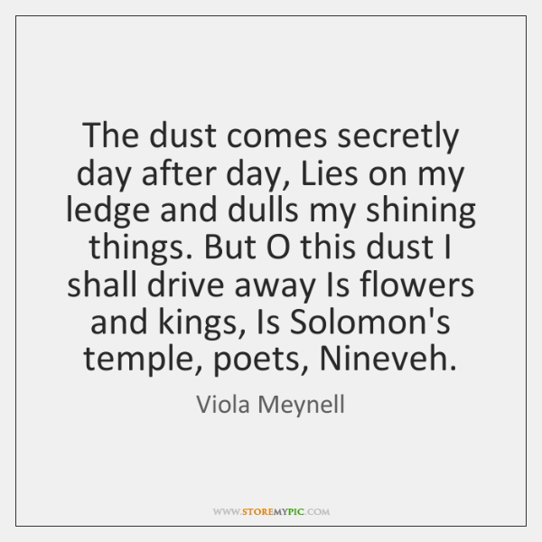The dust comes secretly day after day, Lies on my ledge and ...