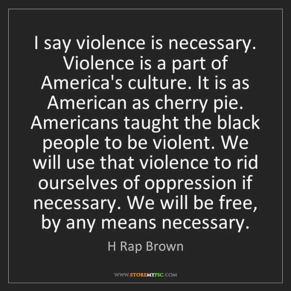 H Rap Brown: I say violence is necessary. Violence is a part of America's...