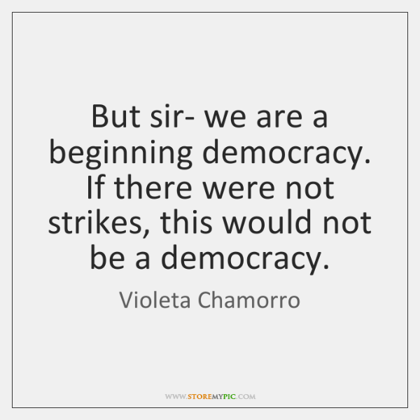 But sir- we are a beginning democracy. If there were not strikes, ...