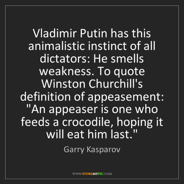 Garry Kasparov: Vladimir Putin has this animalistic instinct of all dictators:...