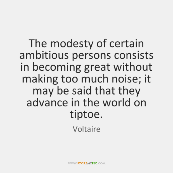 The modesty of certain ambitious persons consists in becoming great without making ...