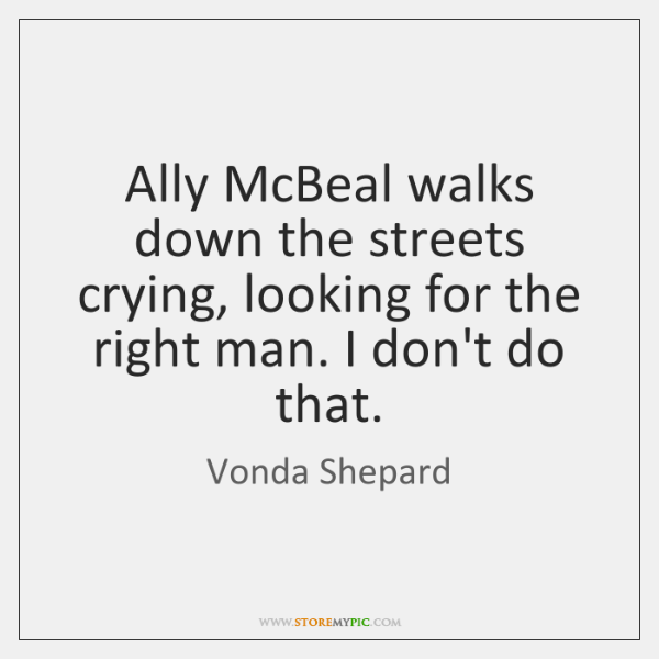 Ally McBeal walks down the streets crying, looking for the right man. ...