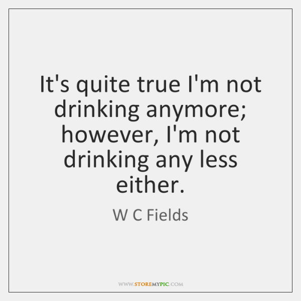 Its Quite True Im Not Drinking Anymore However Im Not Drinking