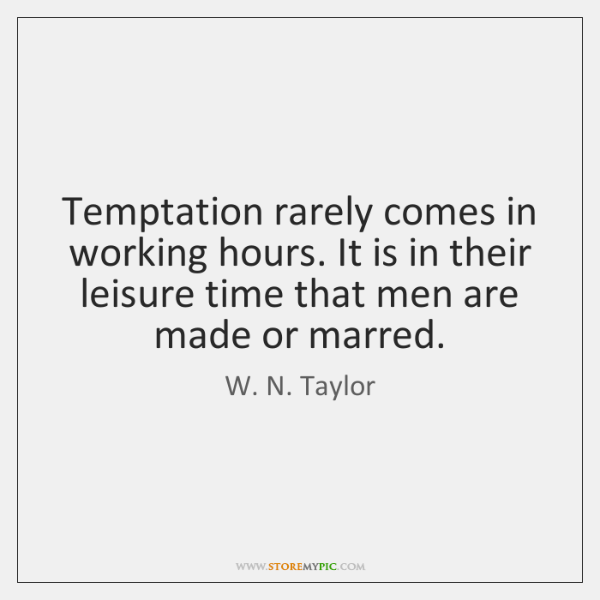 Temptation rarely comes in working hours. It is in their leisure time ...