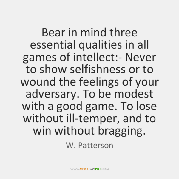 Bear in mind three essential qualities in all games of intellect:- ...