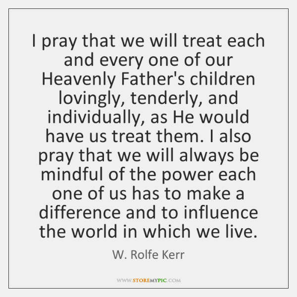 I pray that we will treat each and every one of our ...