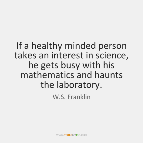 If a healthy minded person takes an interest in science, he gets ...