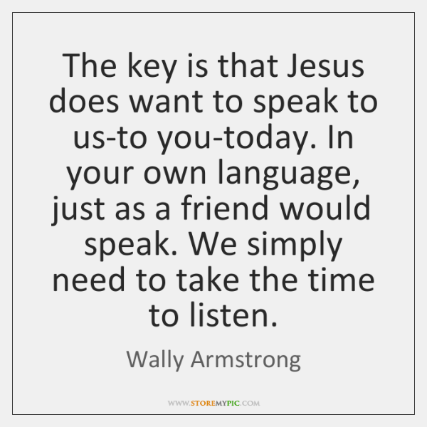 The key is that Jesus does want to speak to us-to you-today. ...