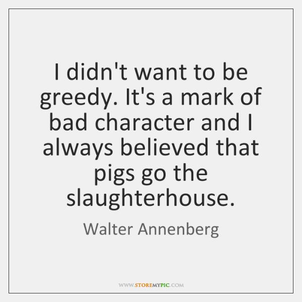 I didn't want to be greedy. It's a mark of bad character ...