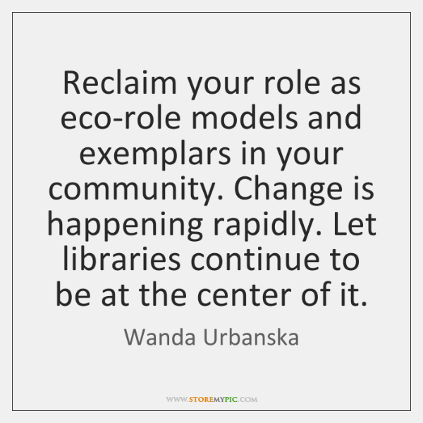 Reclaim your role as eco-role models and exemplars in your community. Change ...