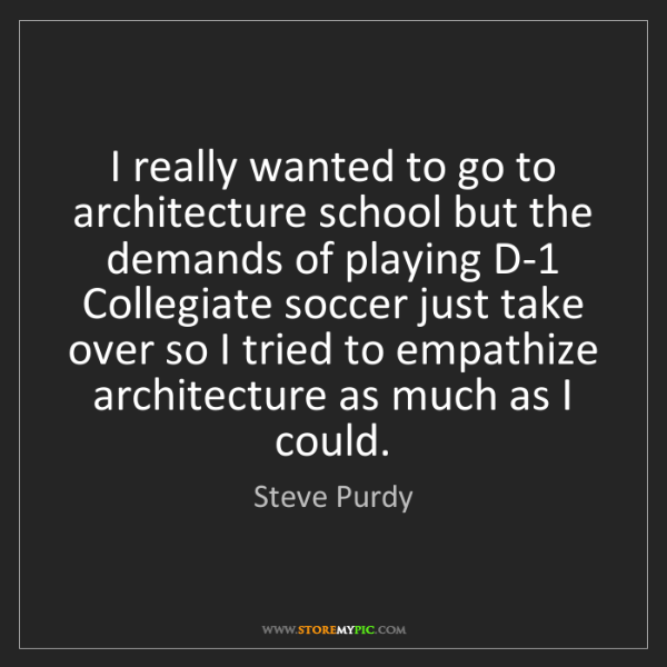 Steve Purdy: I really wanted to go to architecture school but the...