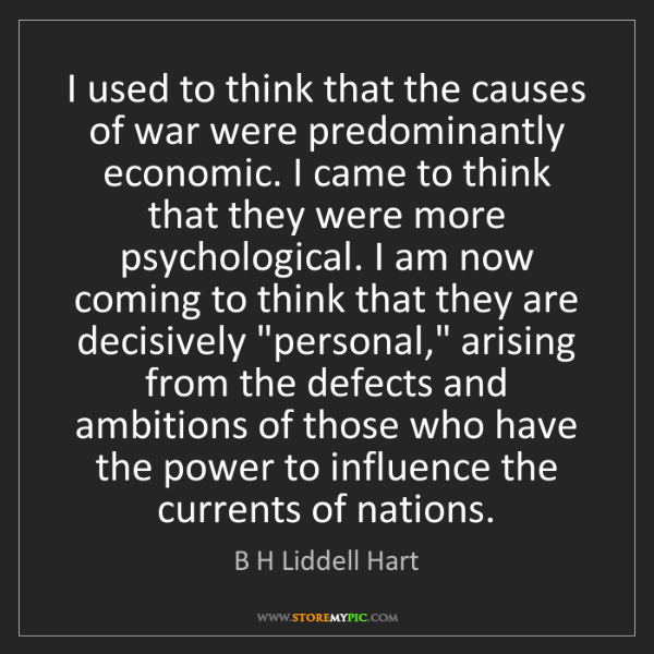 B H Liddell Hart: I used to think that the causes of war were predominantly...