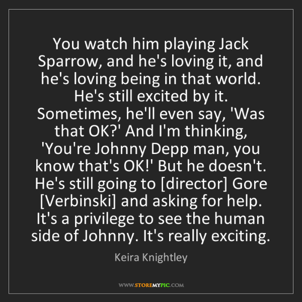 Keira Knightley: You watch him playing Jack Sparrow, and he's loving it,...