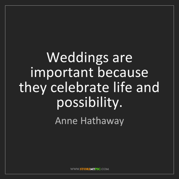 Anne Hathaway: Weddings are important because they celebrate life and...