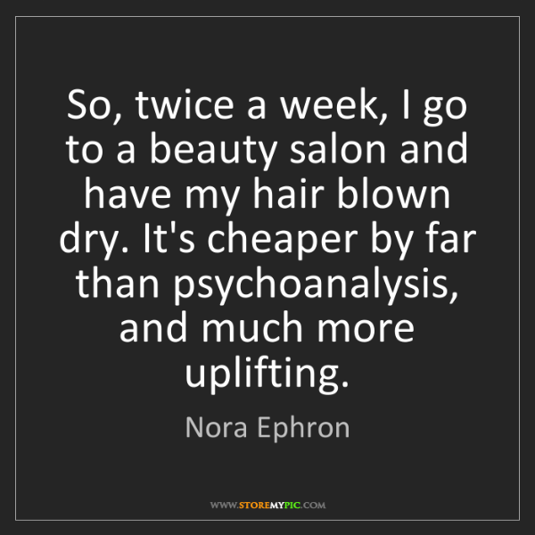 Nora Ephron: So, twice a week, I go to a beauty salon and have my...