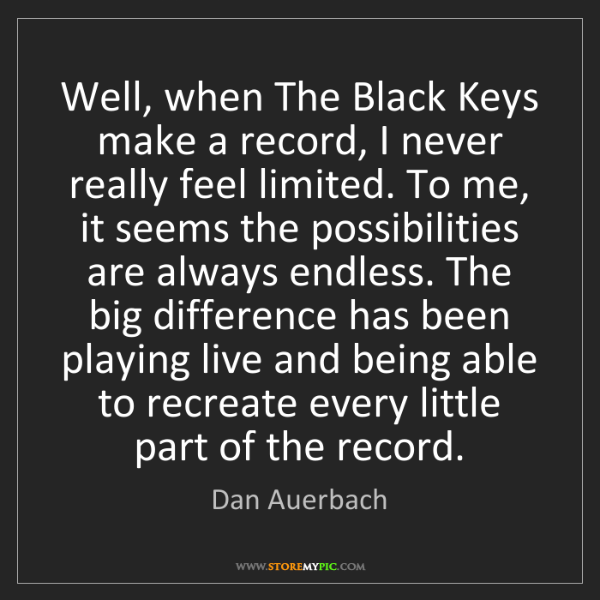 Dan Auerbach: Well, when The Black Keys make a record, I never really...