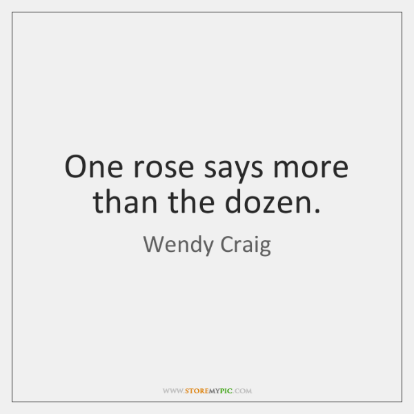 One rose says more than the dozen.