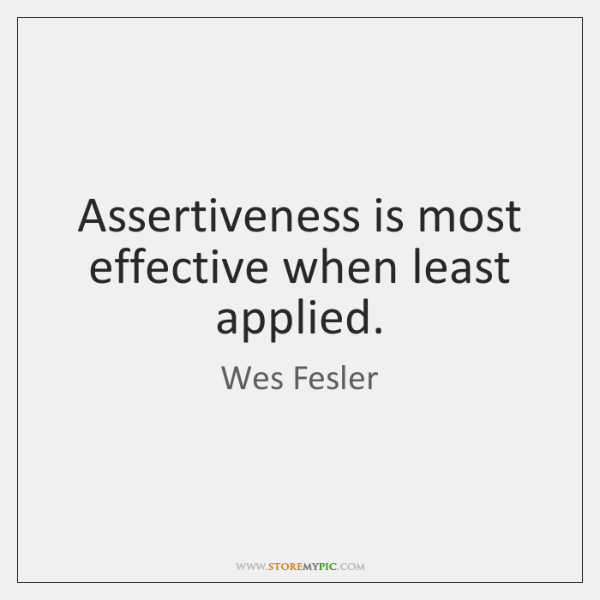 Assertiveness is most effective when least applied.