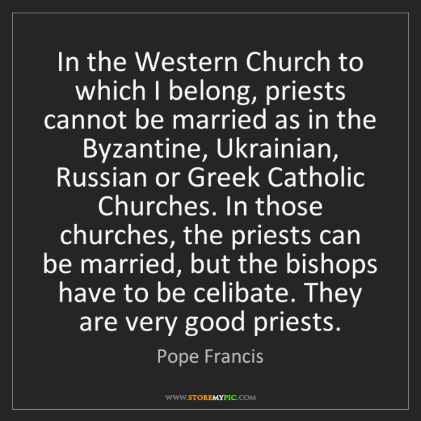 Pope Francis: In the Western Church to which I belong, priests cannot...