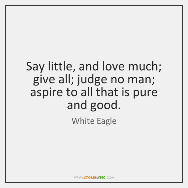 Say little, and love much; give all; judge no man; aspire to ...