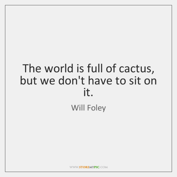 The world is full of cactus, but we don't have to sit ...