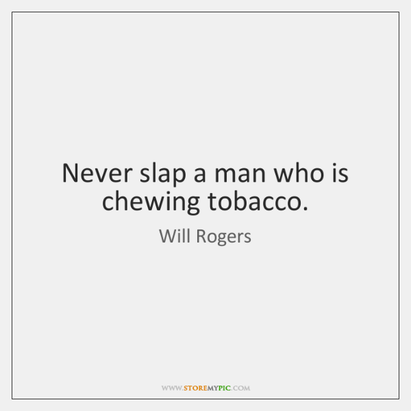 Never slap a man who is chewing tobacco.