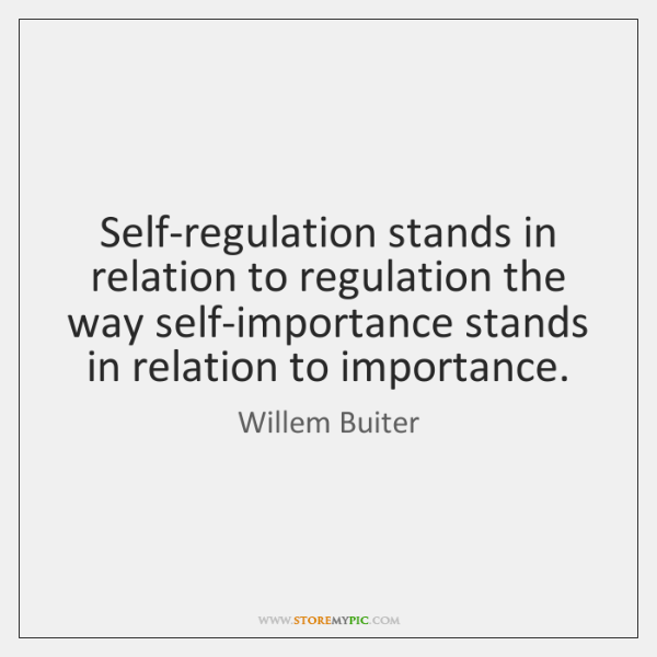 Self-regulation stands in relation to regulation the way self-importance stands in relation ...