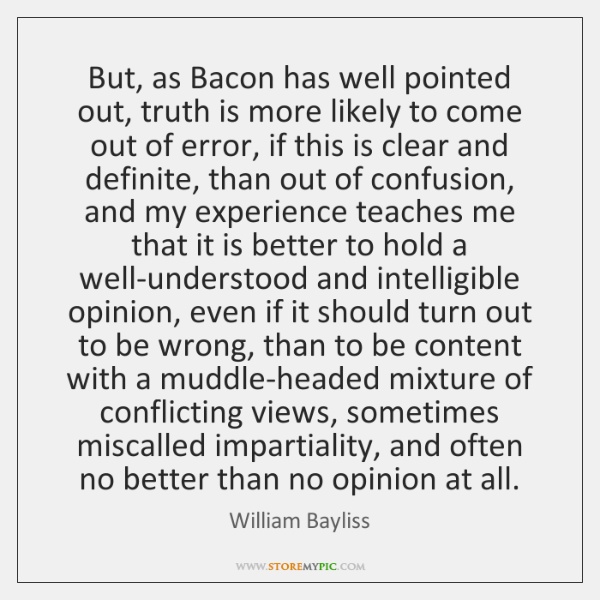 But, as Bacon has well pointed out, truth is more likely to ...