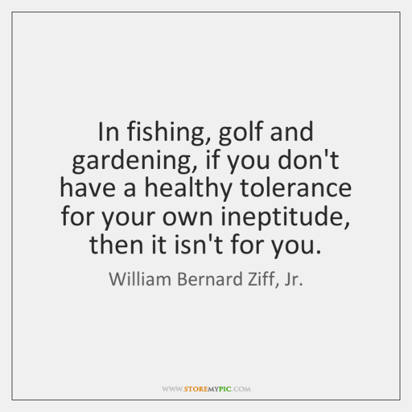 In fishing, golf and gardening, if you don't have a healthy tolerance ...