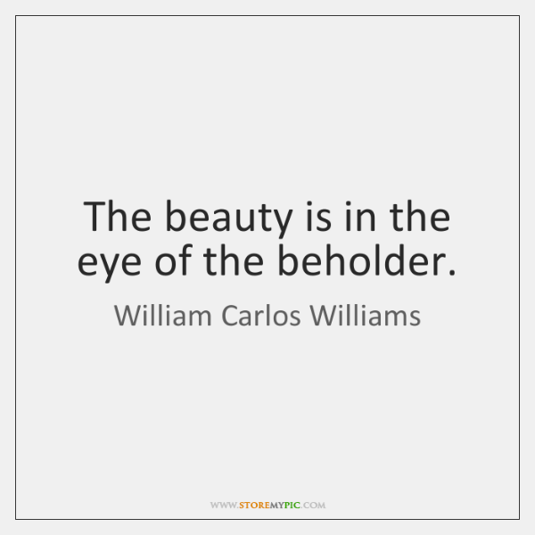 The beauty is in the eye of the beholder.