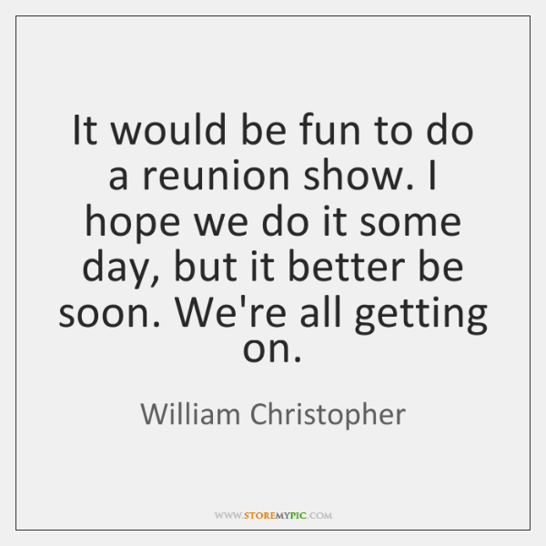 It would be fun to do a reunion show. I hope we ...