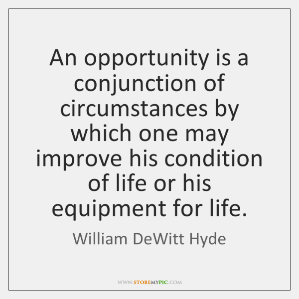 An opportunity is a conjunction of circumstances by which one may improve ...