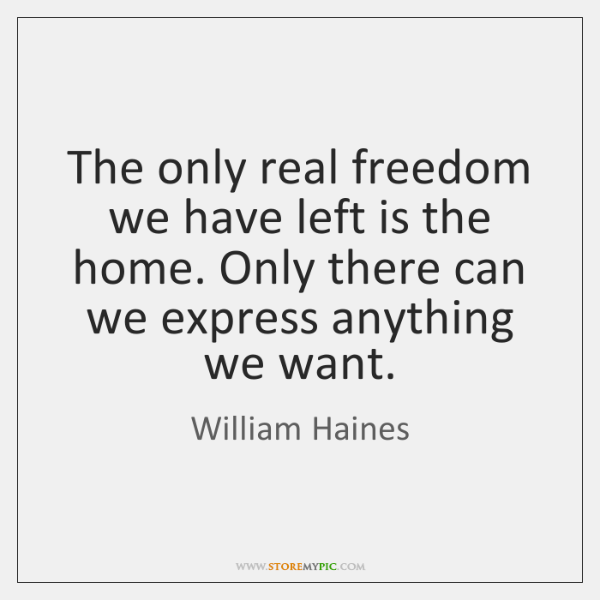 The only real freedom we have left is the home. Only there ...