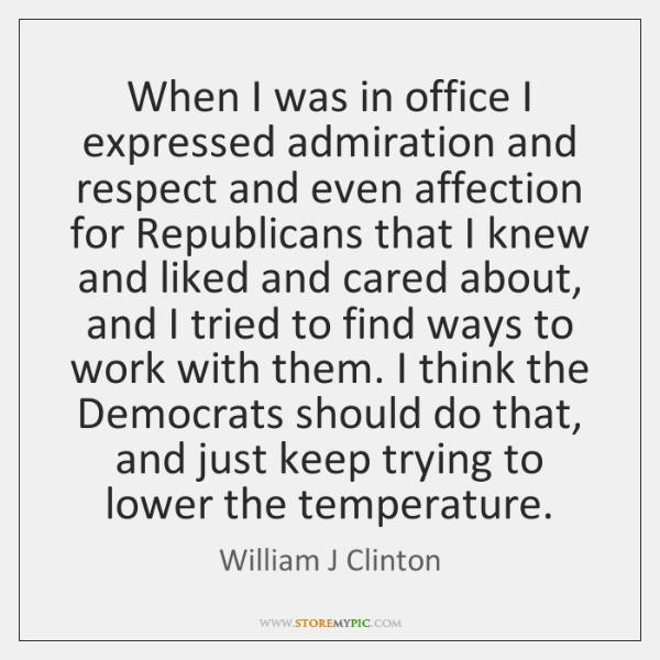 When I was in office I expressed admiration and respect and even ...