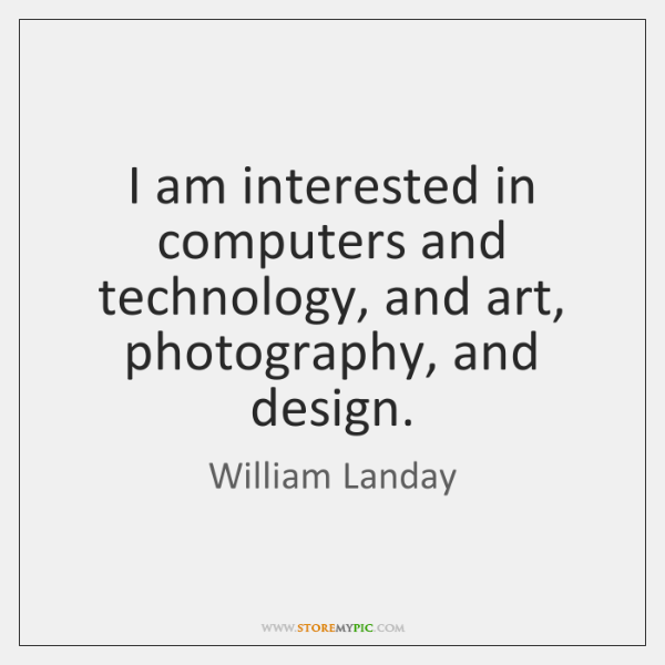 I am interested in computers and technology, and art, photography, and design.