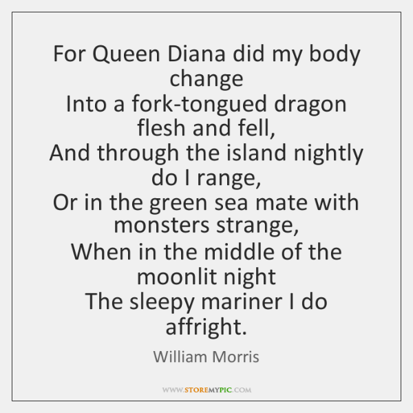 For Queen Diana did my body change   Into a fork-tongued dragon flesh ...
