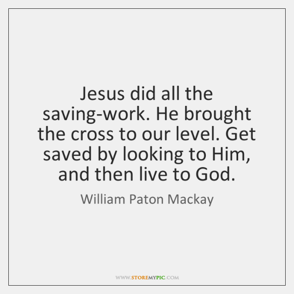 Jesus did all the saving-work. He brought the cross to our level. ...