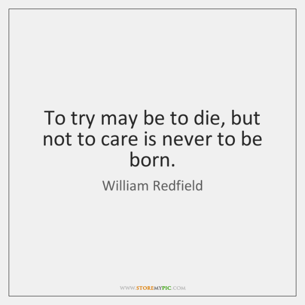 To try may be to die, but not to care is never ...
