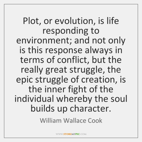 Plot, or evolution, is life responding to environment; and not only is ...
