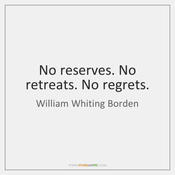 No reserves. No retreats. No regrets.