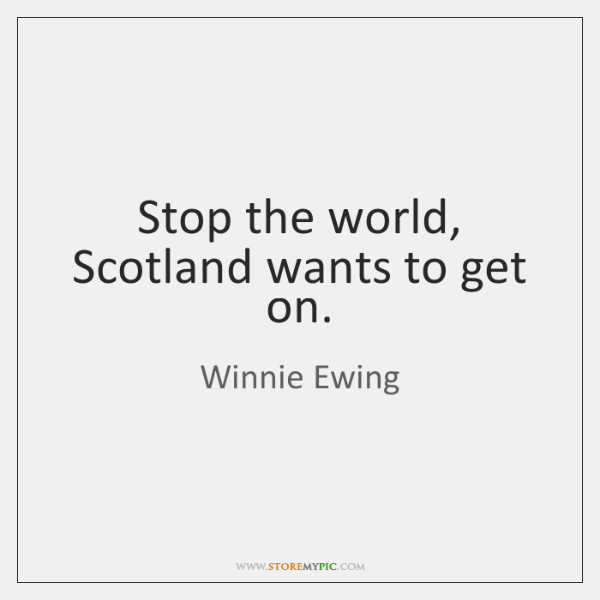 Stop the world, Scotland wants to get on.