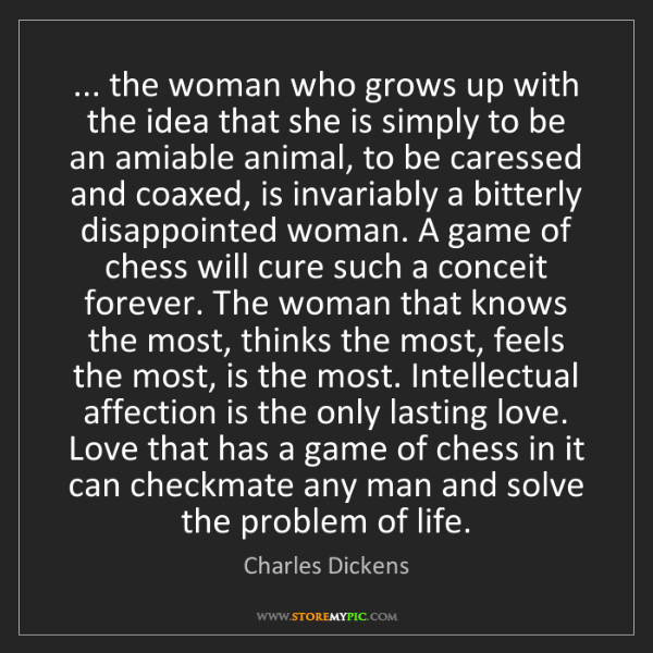 Charles Dickens: ... the woman who grows up with the idea that she is...