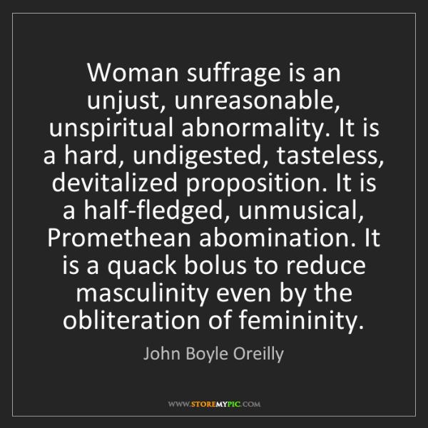 John Boyle Oreilly: Woman suffrage is an unjust, unreasonable, unspiritual...