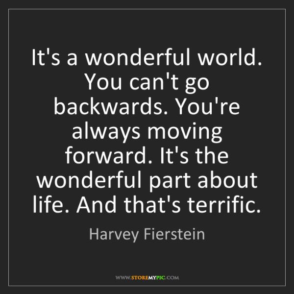 Harvey Fierstein: It's a wonderful world. You can't go backwards. You're...