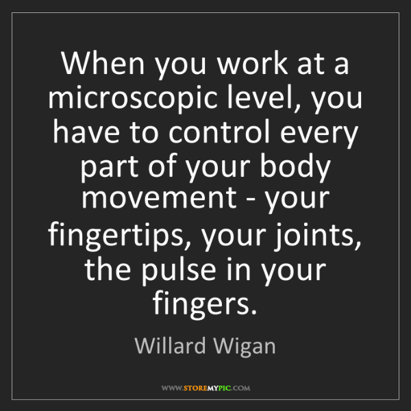 Willard Wigan: When you work at a microscopic level, you have to control...
