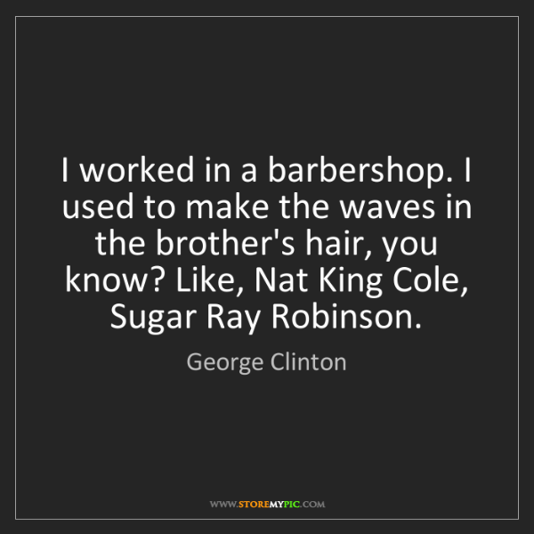 George Clinton: I worked in a barbershop. I used to make the waves in...