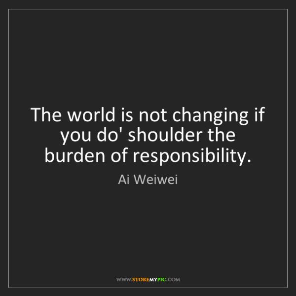 Ai Weiwei: The world is not changing if you do' shoulder the burden...