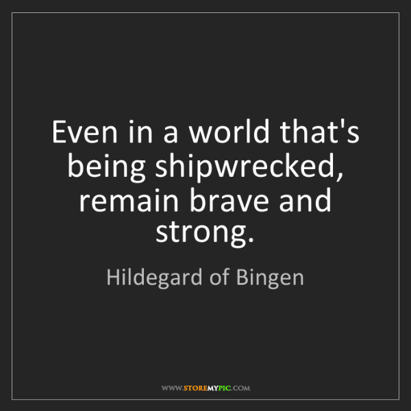 Hildegard of Bingen: Even in a world that's being shipwrecked, remain brave...