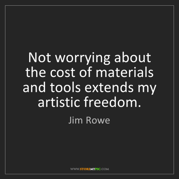 Jim Rowe: Not worrying about the cost of materials and tools extends...