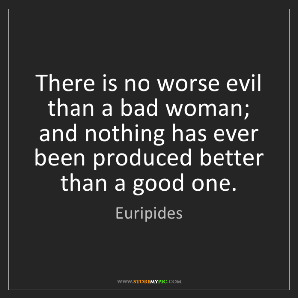 Euripides: There is no worse evil than a bad woman; and nothing...